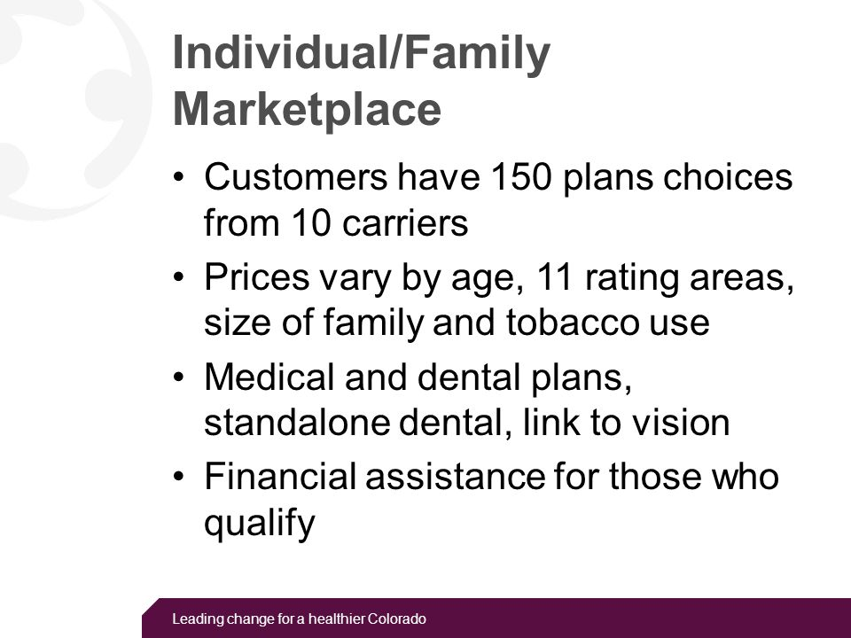 Leading change for a healthier Colorado Small Business Marketplace Employers will have 92 health plan choices from six carriers Prices vary by age, 11 rating areas, size of family and tobacco use Choice model – allows employer to provide dozens of health plans No requirement to provide insurance for employers with up to 50 employees