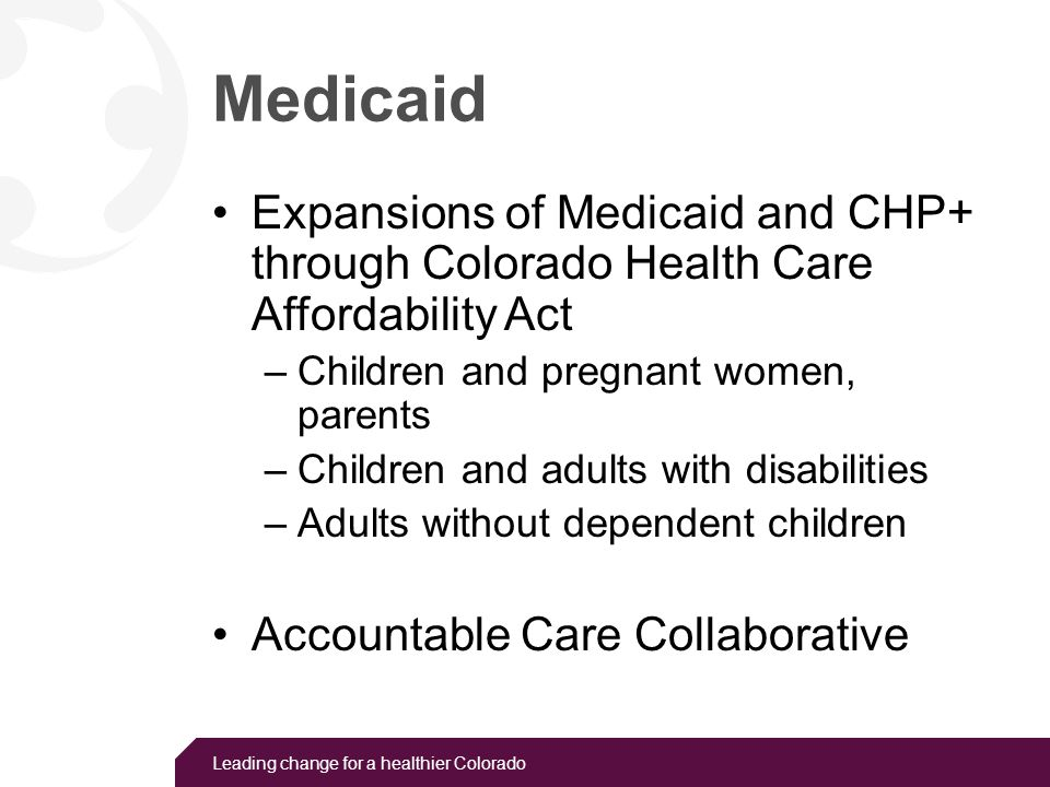 Leading change for a healthier Colorado Medicaid Expansion to adults and parents up to 133% of the federal poverty level beginning on January 1, 2014 Estimates of newly eligible: Uninsured parents: 20,000 Uninsured adults without dependent children: 159,000 Source: CHI analysis of the 2011 American Community Survey (ACS).