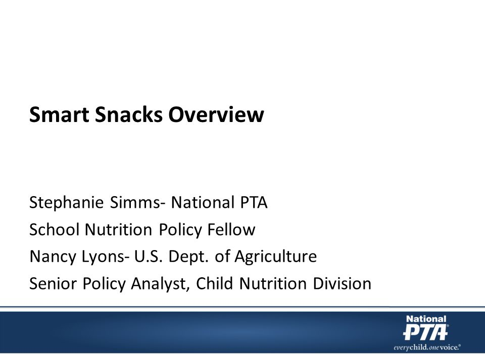 Ways Your PTA Can Help Work with the school nutrition staff to understand how PTA can support them in gaining acceptance of the new standards Incorporate foods and beverages that meet the Smart Snacks guidelines into PTA events Open dialogue with school staff Support schools in implementing the changes to provide healthier foods and beverages to every student