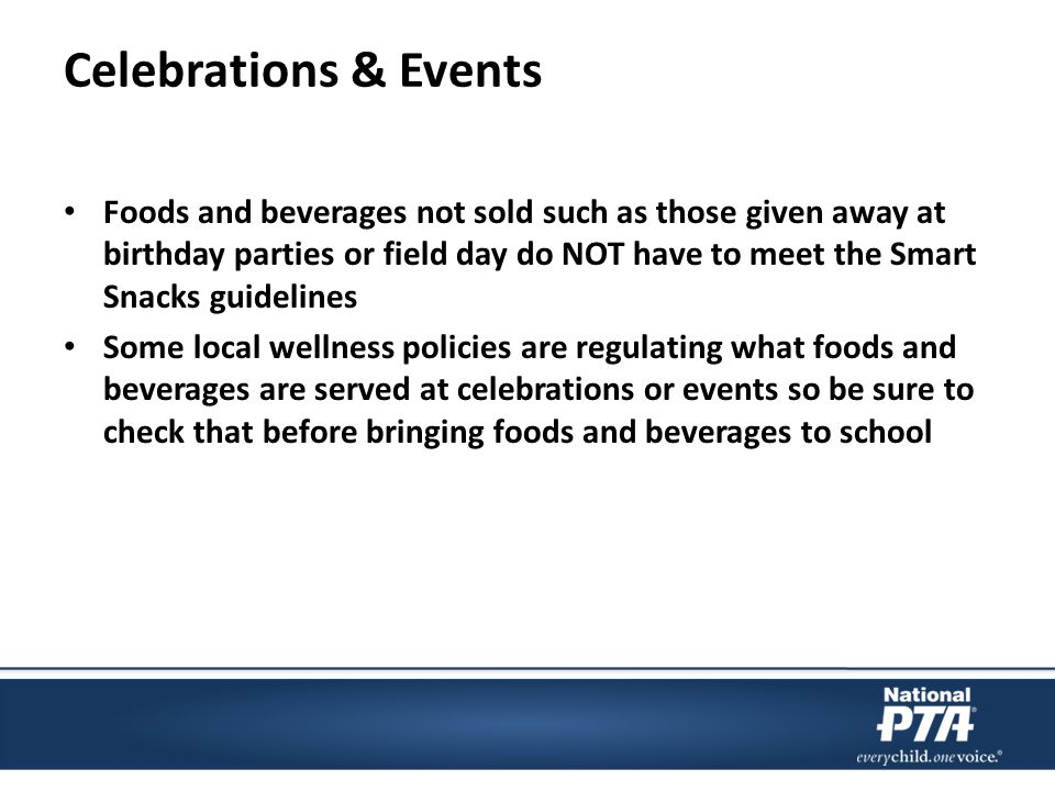 Celebrations & Events Foods and beverages not sold such as those given away at birthday parties or field day do NOT have to meet the Smart Snacks guidelines Some local wellness policies are regulating what foods and beverages are served at celebrations or events so be sure to check that before bringing foods and beverages to school