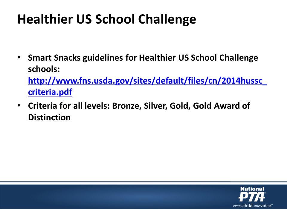 Healthier US School Challenge Smart Snacks guidelines for Healthier US School Challenge schools: http://www.fns.usda.gov/sites/default/files/cn/2014hussc_ criteria.pdf http://www.fns.usda.gov/sites/default/files/cn/2014hussc_ criteria.pdf Criteria for all levels: Bronze, Silver, Gold, Gold Award of Distinction