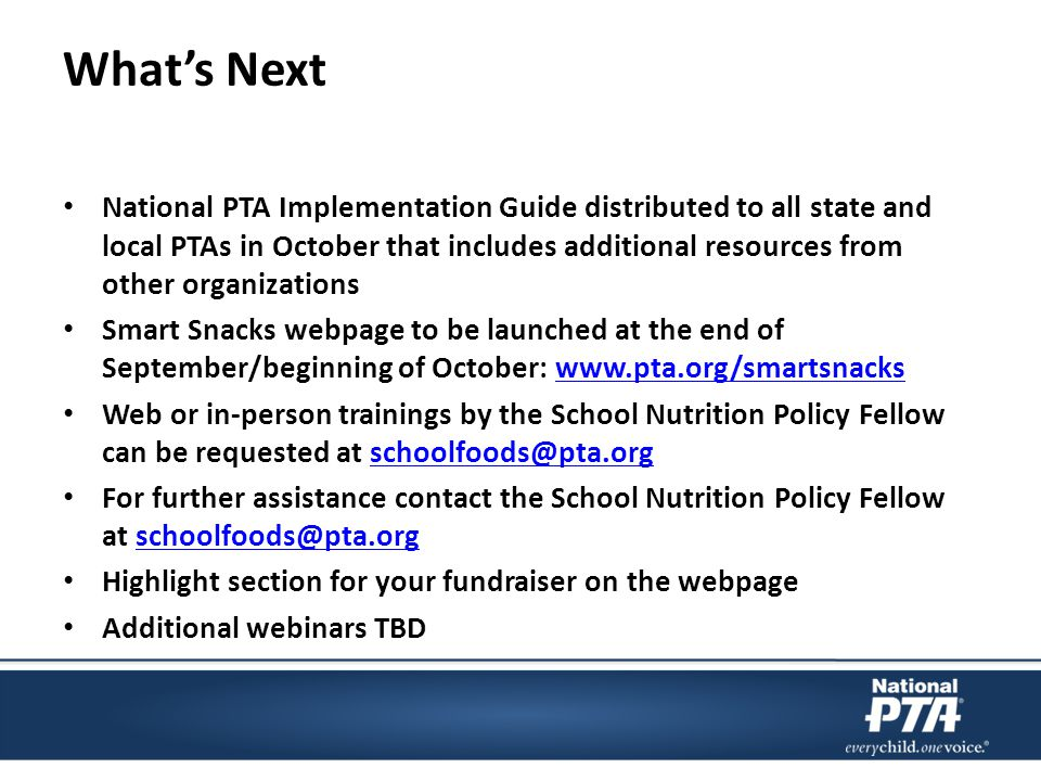 What's Next National PTA Implementation Guide distributed to all state and local PTAs in October that includes additional resources from other organizations Smart Snacks webpage to be launched at the end of September/beginning of October: www.pta.org/smartsnackswww.pta.org/smartsnacks Web or in-person trainings by the School Nutrition Policy Fellow can be requested at schoolfoods@pta.orgschoolfoods@pta.org For further assistance contact the School Nutrition Policy Fellow at schoolfoods@pta.orgschoolfoods@pta.org Highlight section for your fundraiser on the webpage Additional webinars TBD