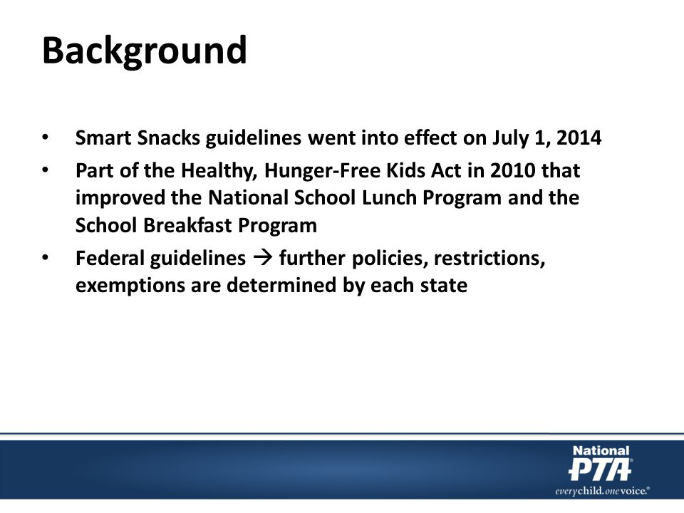 Background Smart Snacks guidelines went into effect on July 1, 2014 Part of the Healthy, Hunger-Free Kids Act in 2010 that improved the National School Lunch Program and the School Breakfast Program Federal guidelines  further policies, restrictions, exemptions are determined by each state