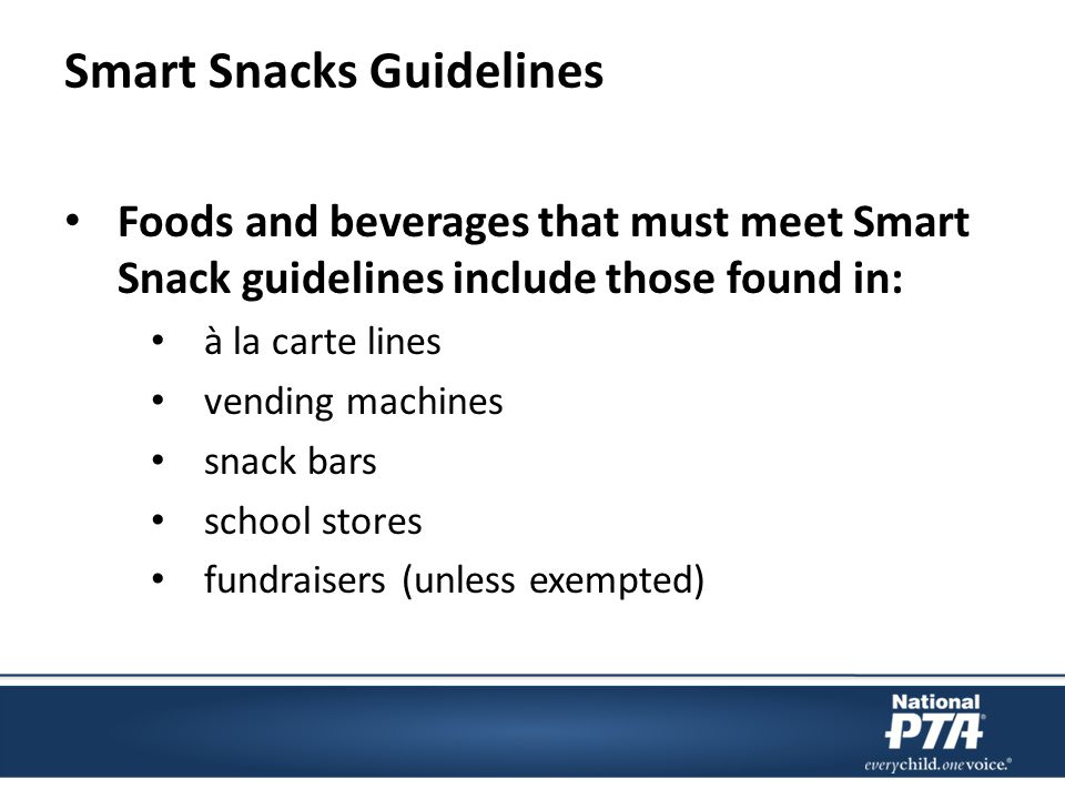 Smart Snacks Guidelines Foods and beverages that must meet Smart Snack guidelines include those found in: à la carte lines vending machines snack bars school stores fundraisers (unless exempted)