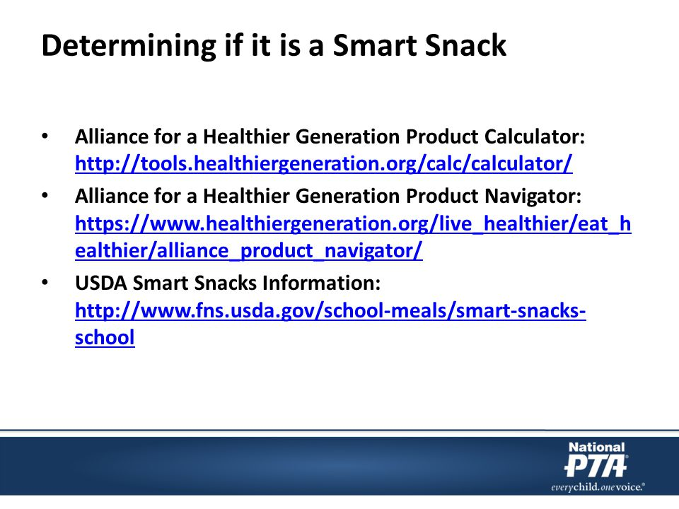 Determining if it is a Smart Snack Alliance for a Healthier Generation Product Calculator: http://tools.healthiergeneration.org/calc/calculator/ http://tools.healthiergeneration.org/calc/calculator/ Alliance for a Healthier Generation Product Navigator: https://www.healthiergeneration.org/live_healthier/eat_h ealthier/alliance_product_navigator/ https://www.healthiergeneration.org/live_healthier/eat_h ealthier/alliance_product_navigator/ USDA Smart Snacks Information: http://www.fns.usda.gov/school-meals/smart-snacks- school http://www.fns.usda.gov/school-meals/smart-snacks- school