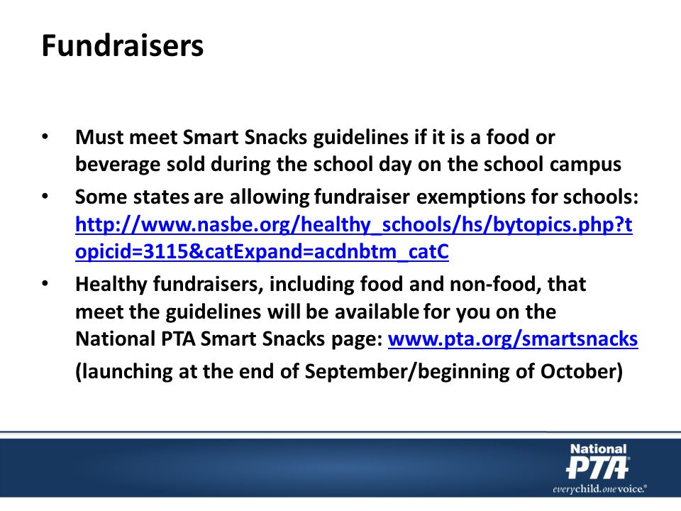 Fundraisers Must meet Smart Snacks guidelines if it is a food or beverage sold during the school day on the school campus Some states are allowing fundraiser exemptions for schools: http://www.nasbe.org/healthy_schools/hs/bytopics.php t opicid=3115&catExpand=acdnbtm_catC http://www.nasbe.org/healthy_schools/hs/bytopics.php t opicid=3115&catExpand=acdnbtm_catC Healthy fundraisers, including food and non-food, that meet the guidelines will be available for you on the National PTA Smart Snacks page: www.pta.org/smartsnackswww.pta.org/smartsnacks (launching at the end of September/beginning of October)