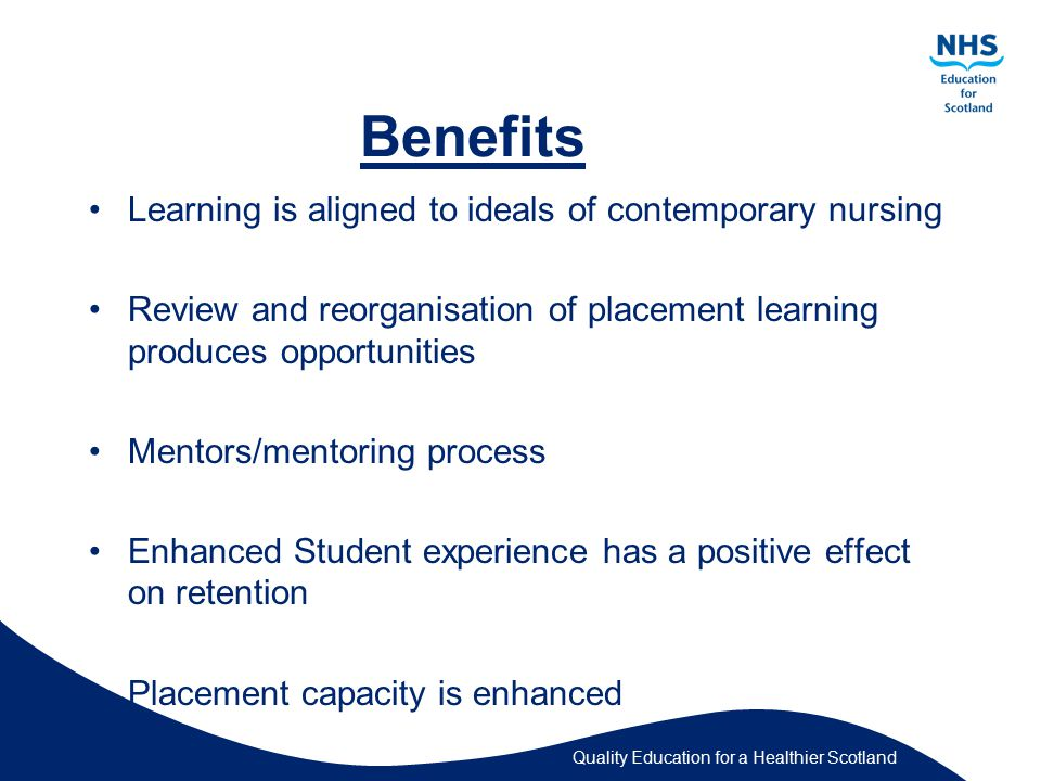 Quality Education for a Healthier Scotland Benefits Learning is aligned to ideals of contemporary nursing Review and reorganisation of placement learning produces opportunities Mentors/mentoring process Enhanced Student experience has a positive effect on retention Placement capacity is enhanced