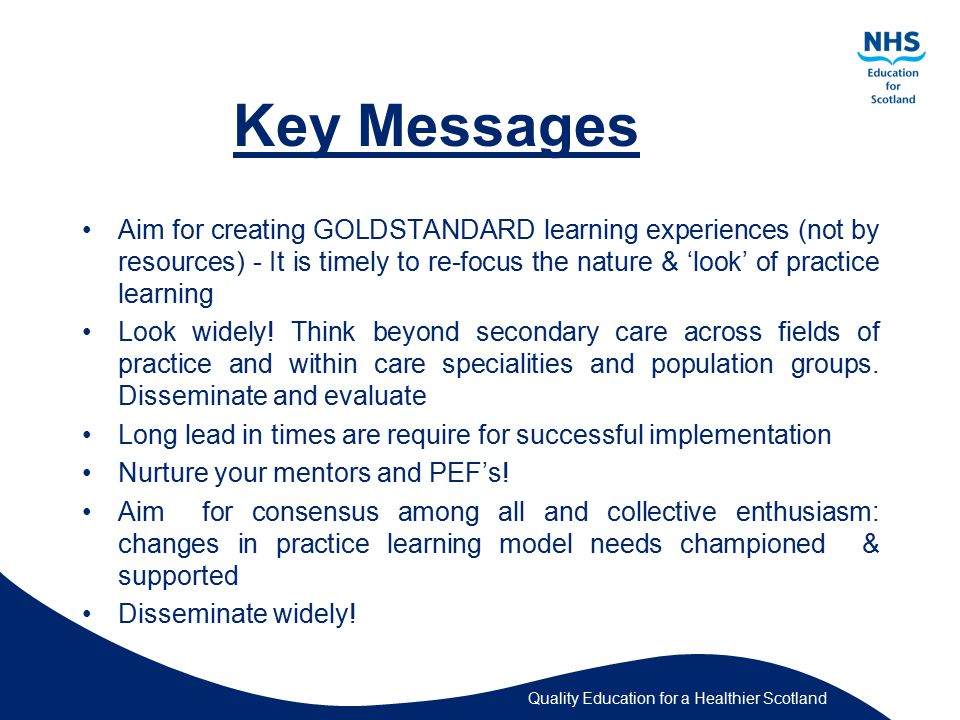 Quality Education for a Healthier Scotland Key Messages Aim for creating GOLDSTANDARD learning experiences (not by resources) - It is timely to re-focus the nature & 'look' of practice learning Look widely.