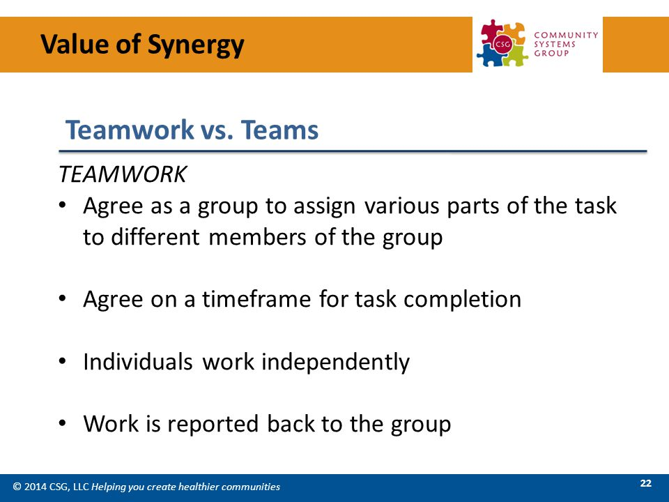 © 2014 CSG, LLC Helping you create healthier communities 22 TEAMWORK Agree as a group to assign various parts of the task to different members of the group Agree on a timeframe for task completion Individuals work independently Work is reported back to the group Value of Synergy Teamwork vs.