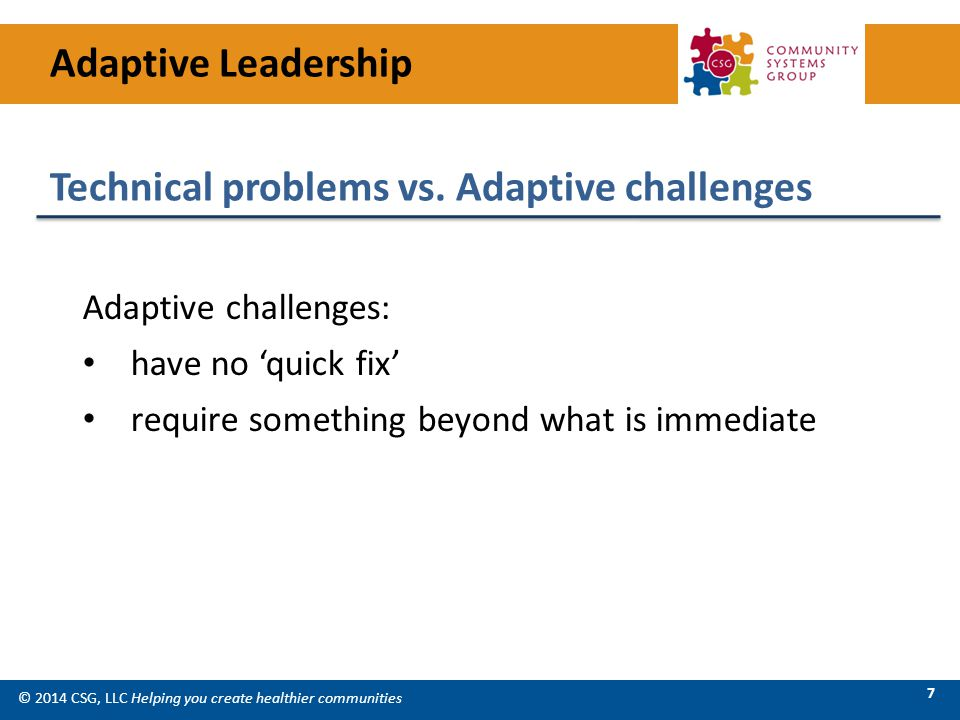 © 2014 CSG, LLC Helping you create healthier communities 7 Adaptive challenges: have no 'quick fix' require something beyond what is immediate Technical problems vs.