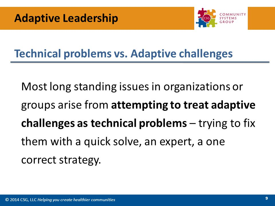 © 2014 CSG, LLC Helping you create healthier communities 9 Most long standing issues in organizations or groups arise from attempting to treat adaptive challenges as technical problems – trying to fix them with a quick solve, an expert, a one correct strategy.