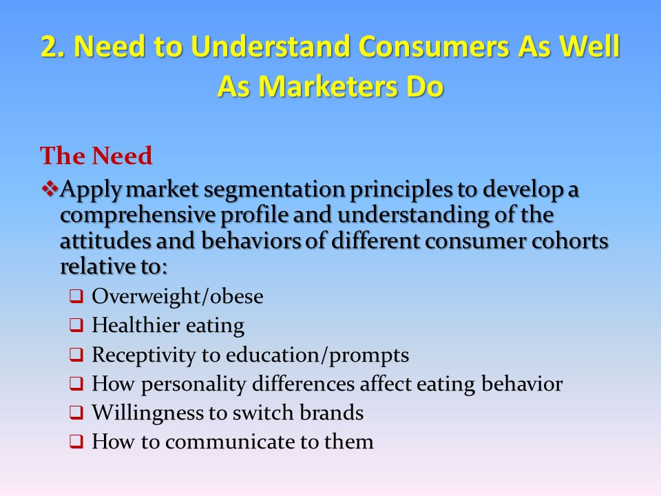 Benefits  Help determine optimal approaches to change/ improve eating behaviors  Assist in crafting more effective childhood obesity policies and messages  Aid in devising healthier merchandising programs for:  Supermarkets  Restaurant menus/prompts  CPG branded items 2.