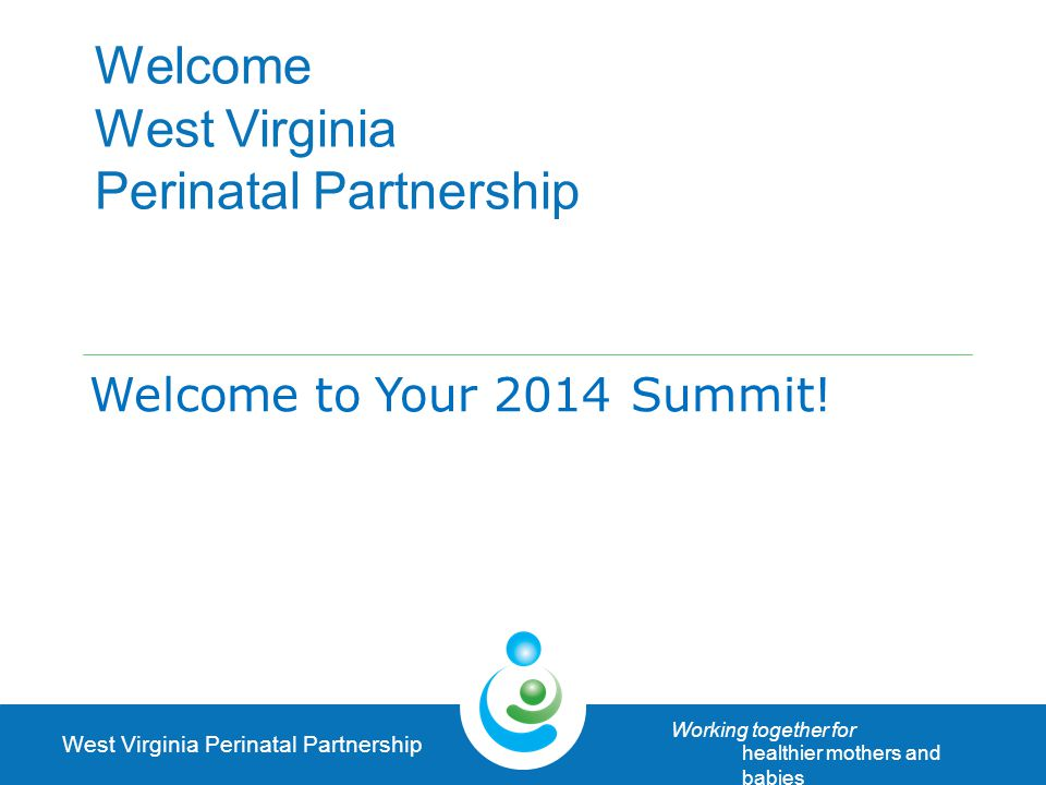 West Virginia Perinatal Partnership Working together for healthier mothers and babies Elective Labor Induction, All Births <39 weeks* 200620122013** 16.1 %4.4 %4.5 % **Preliminary Data *< 39 Week, with no medical risk factors & no complications of labor /delivery Data Source: WV Health Statistics Center, Vital Statistics System