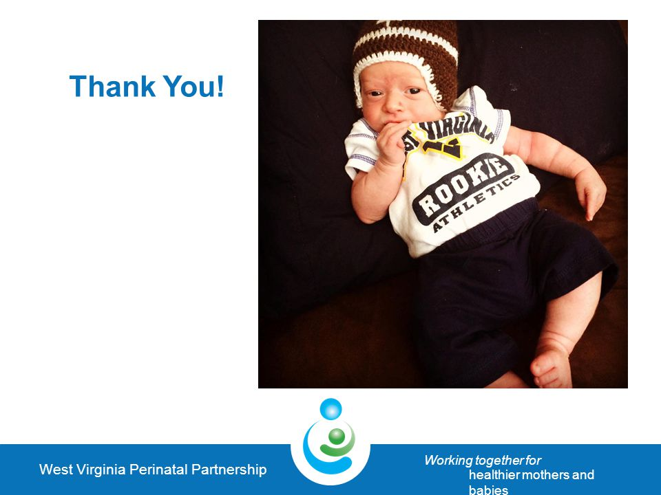 West Virginia Perinatal Partnership Working together for healthier mothers and babies Thank You!