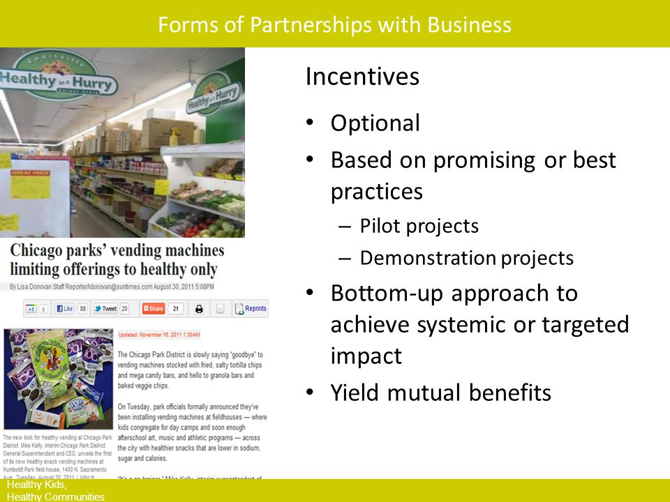 HKHC Leading Site Communities Healthy Kids, Healthy Communities Forms of Partnerships with Business Incentives Optional Based on promising or best practices – Pilot projects – Demonstration projects Bottom-up approach to achieve systemic or targeted impact Yield mutual benefits