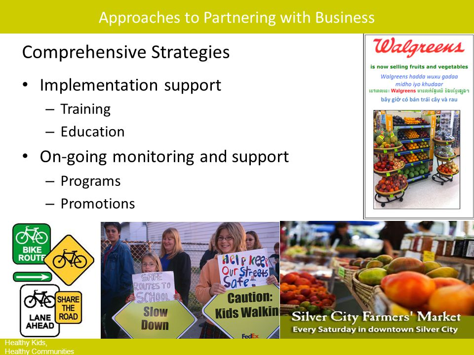 HKHC Leading Site Communities Healthy Kids, Healthy Communities Approaches to Partnering with Business Comprehensive Strategies Implementation support – Training – Education On-going monitoring and support – Programs – Promotions