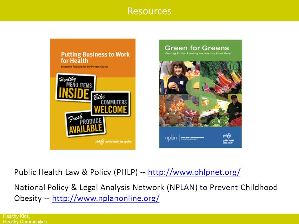 HKHC Leading Site Communities Healthy Kids, Healthy Communities Resources Public Health Law & Policy (PHLP) -- http://www.phlpnet.org/http://www.phlpnet.org/ National Policy & Legal Analysis Network (NPLAN) to Prevent Childhood Obesity -- http://www.nplanonline.org/http://www.nplanonline.org/