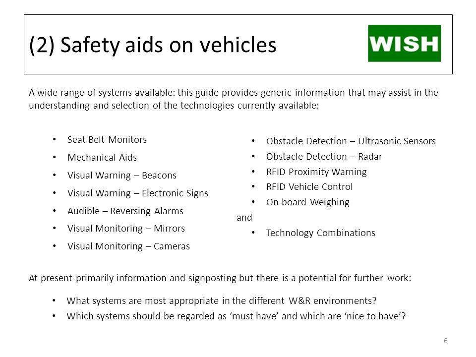 (2) Safety aids on vehicles A wide range of systems available: this guide provides generic information that may assist in the understanding and selection of the technologies currently available: Seat Belt Monitors Mechanical Aids Visual Warning – Beacons Visual Warning – Electronic Signs Audible – Reversing Alarms Visual Monitoring – Mirrors Visual Monitoring – Cameras At present primarily information and signposting but there is a potential for further work: What systems are most appropriate in the different W&R environments.