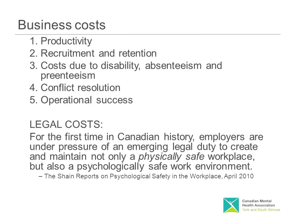 Business costs 1.Productivity 2.Recruitment and retention 3.Costs due to disability, absenteeism and preenteeism 4.Conflict resolution 5.Operational success LEGAL COSTS: For the first time in Canadian history, employers are under pressure of an emerging legal duty to create and maintain not only a physically safe workplace, but also a psychologically safe work environment.
