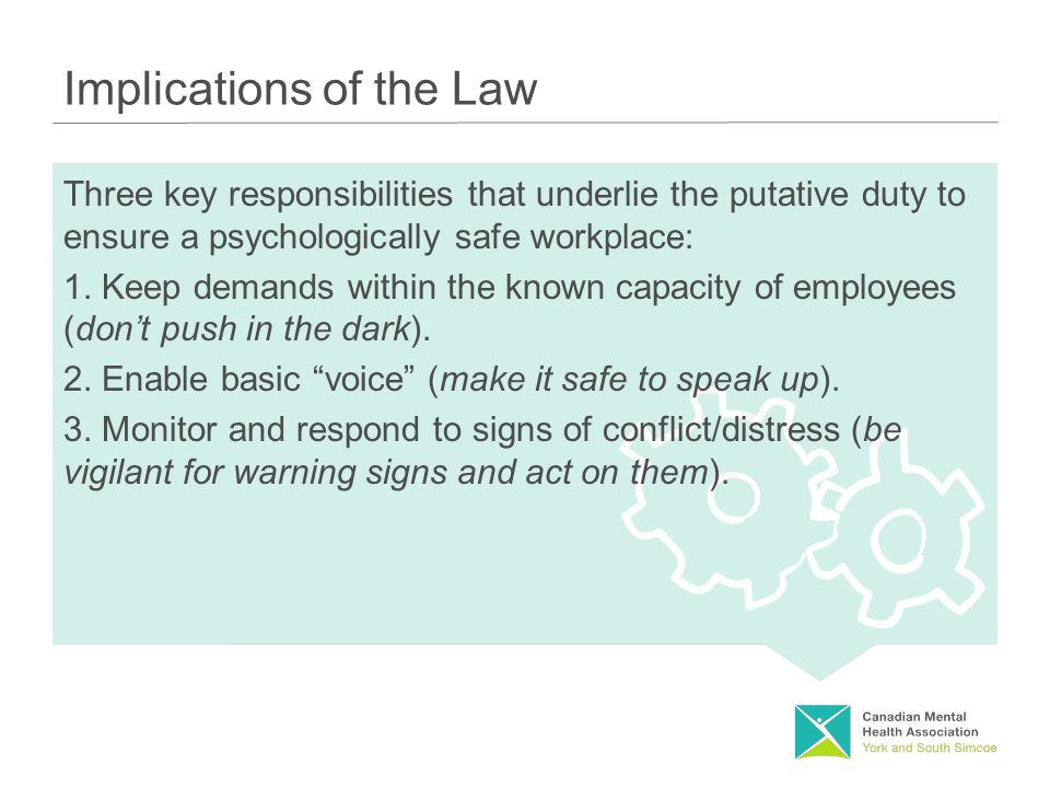 Implications of the Law Three key responsibilities that underlie the putative duty to ensure a psychologically safe workplace: 1.