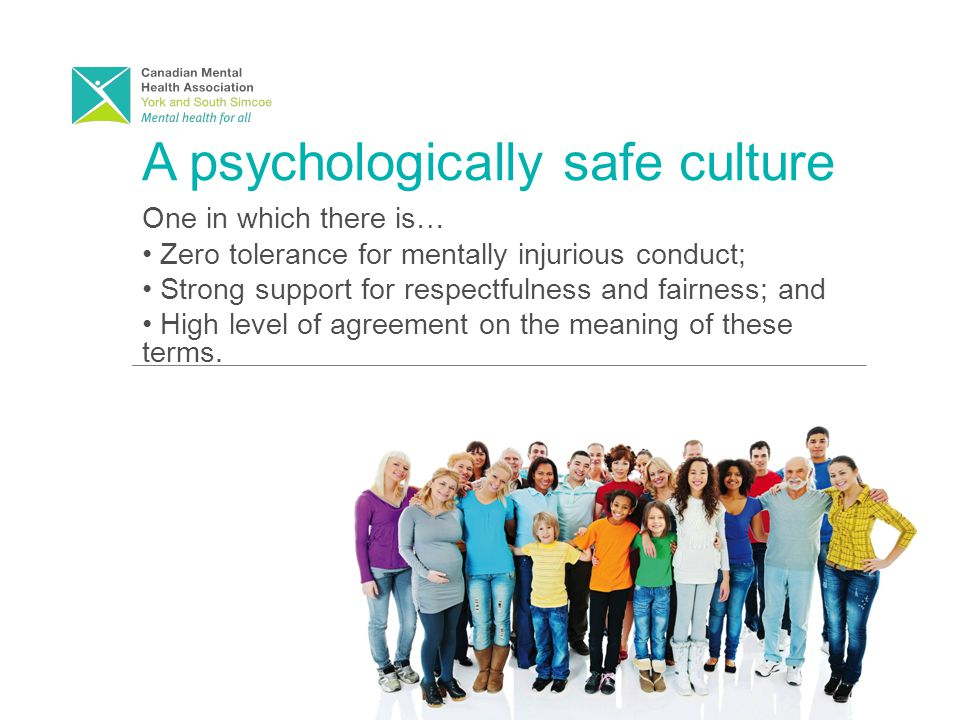 A psychologically safe culture One in which there is… Zero tolerance for mentally injurious conduct; Strong support for respectfulness and fairness; and High level of agreement on the meaning of these terms.