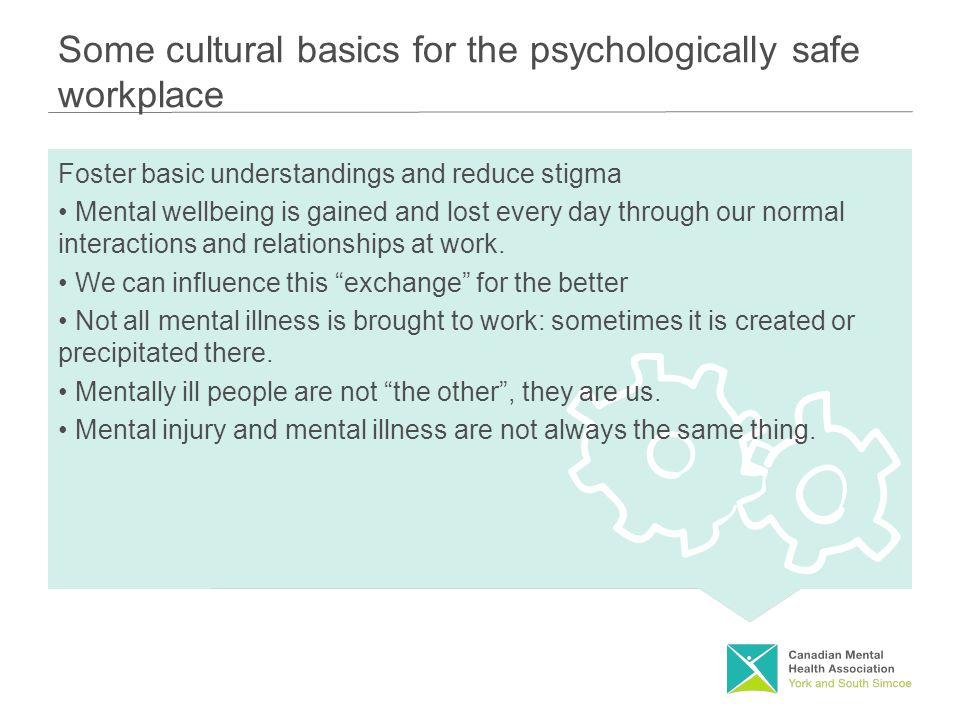 Some cultural basics for the psychologically safe workplace Foster basic understandings and reduce stigma Mental wellbeing is gained and lost every day through our normal interactions and relationships at work.
