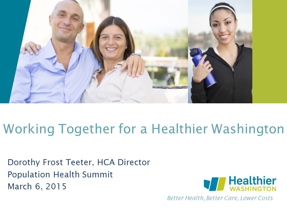Better Health, Better Care, Lower Costs Working Together for a Healthier Washington Dorothy Frost Teeter, HCA Director Population Health Summit March 6, 2015