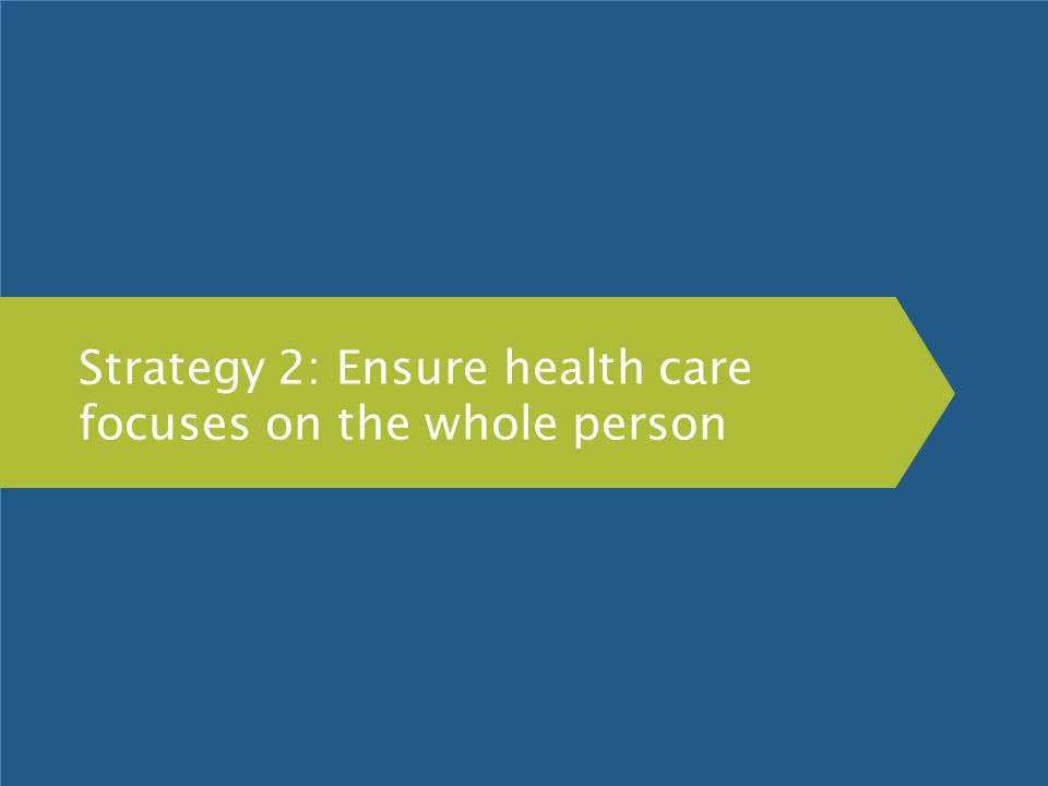 Strategy 2: Ensure health care focuses on the whole person