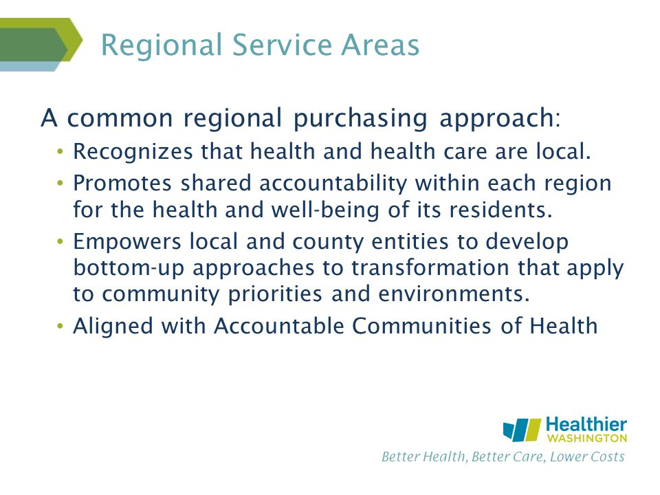 Better Health, Better Care, Lower Costs Regional Service Areas A common regional purchasing approach: Recognizes that health and health care are local.