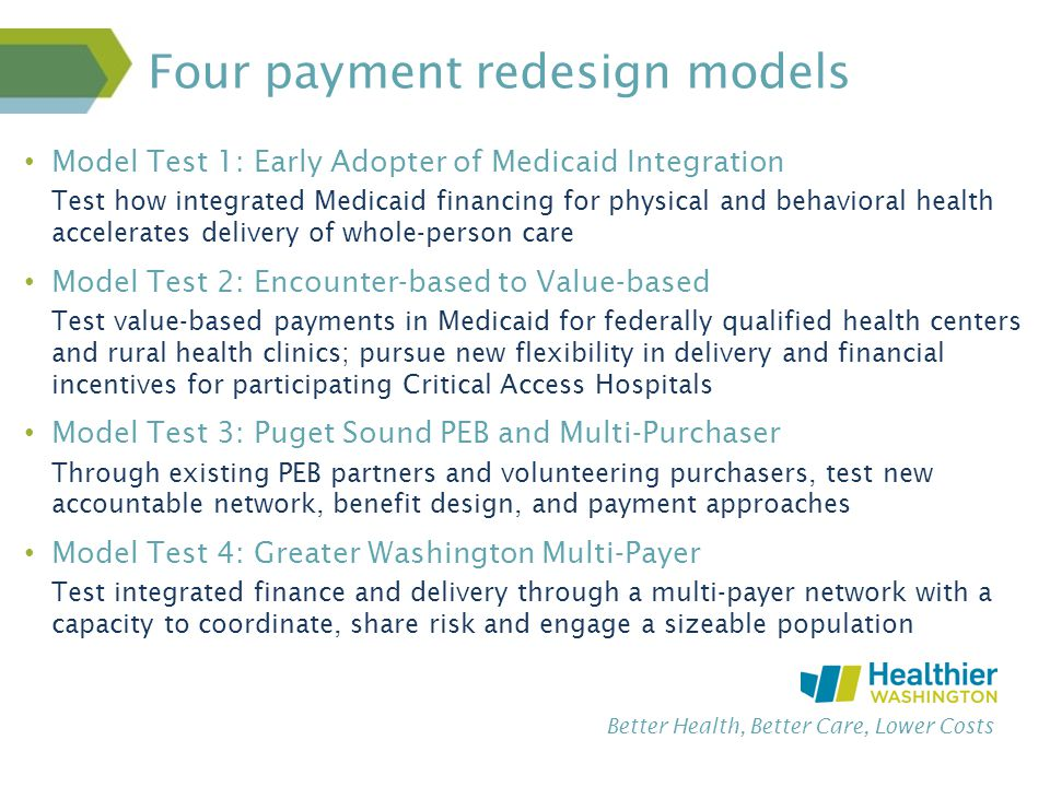 Better Health, Better Care, Lower Costs Four payment redesign models Model Test 1: Early Adopter of Medicaid Integration Test how integrated Medicaid financing for physical and behavioral health accelerates delivery of whole-person care Model Test 2: Encounter-based to Value-based Test value-based payments in Medicaid for federally qualified health centers and rural health clinics; pursue new flexibility in delivery and financial incentives for participating Critical Access Hospitals Model Test 3: Puget Sound PEB and Multi-Purchaser Through existing PEB partners and volunteering purchasers, test new accountable network, benefit design, and payment approaches Model Test 4: Greater Washington Multi-Payer Test integrated finance and delivery through a multi-payer network with a capacity to coordinate, share risk and engage a sizeable population