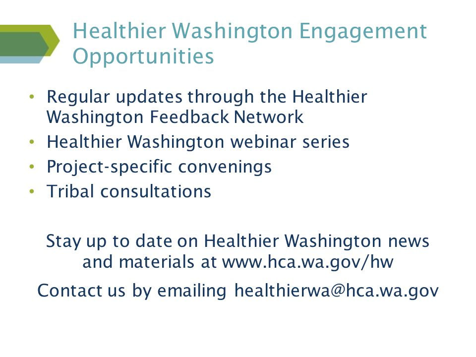 Regular updates through the Healthier Washington Feedback Network Healthier Washington webinar series Project-specific convenings Tribal consultations Stay up to date on Healthier Washington news and materials at www.hca.wa.gov/hw Contact us by emailing healthierwa@hca.wa.gov Healthier Washington Engagement Opportunities