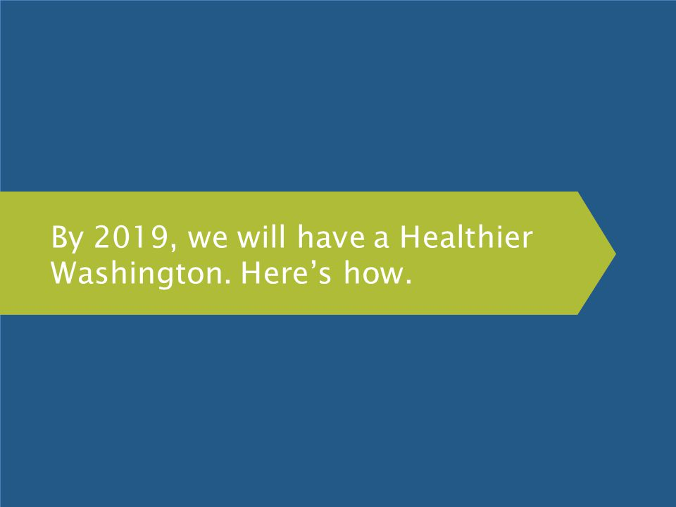 By 2019, we will have a Healthier Washington. Here's how.