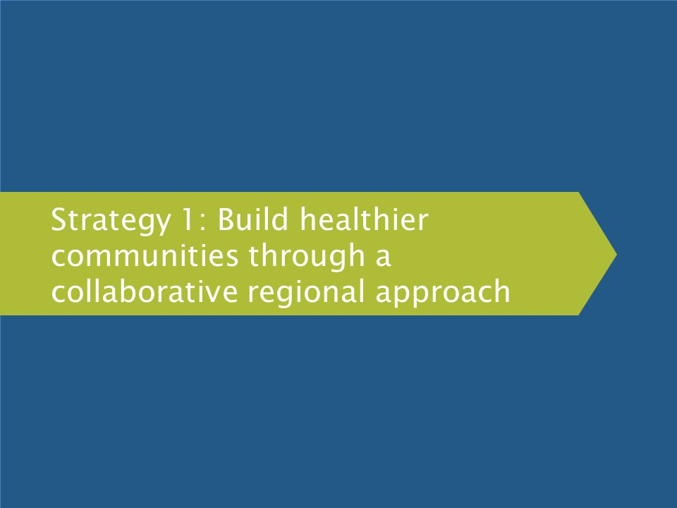 Strategy 1: Build healthier communities through a collaborative regional approach
