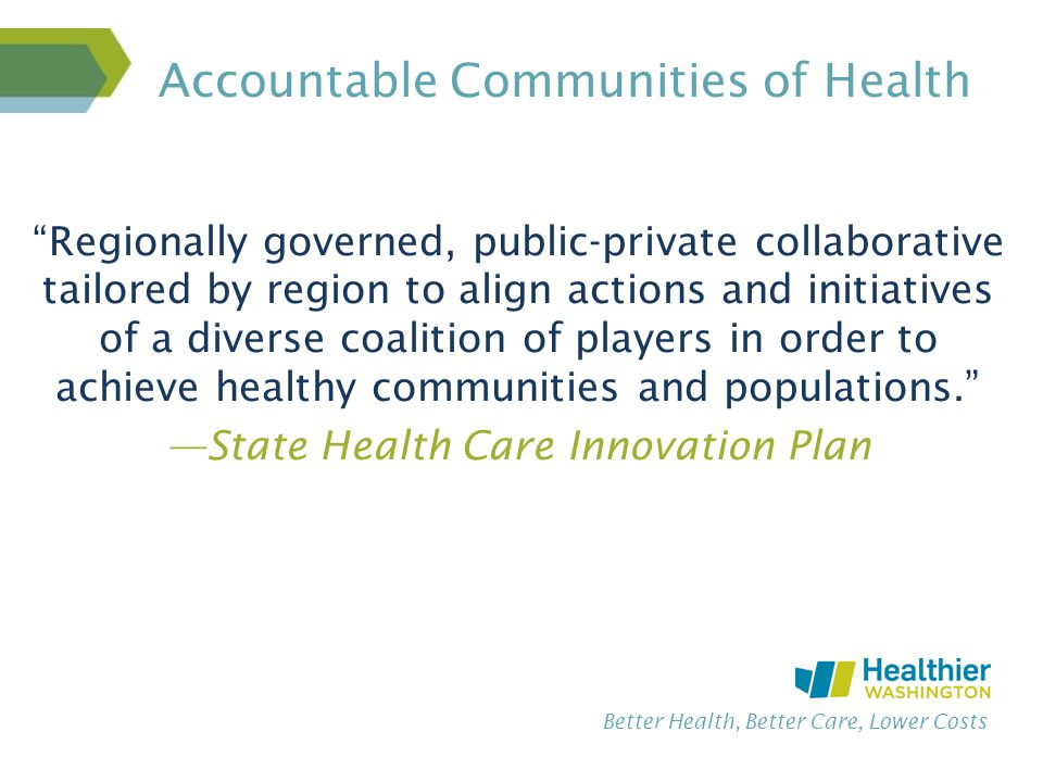 Better Health, Better Care, Lower Costs Accountable Communities of Health Regionally governed, public-private collaborative tailored by region to align actions and initiatives of a diverse coalition of players in order to achieve healthy communities and populations. —State Health Care Innovation Plan
