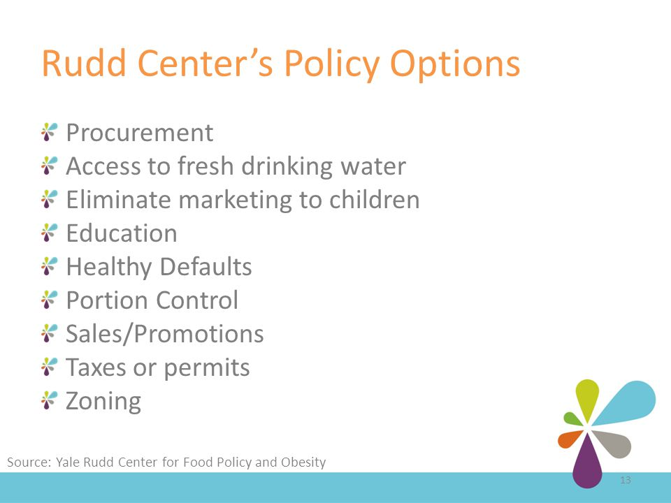 Rudd Center's Policy Options Procurement Access to fresh drinking water Eliminate marketing to children Education Healthy Defaults Portion Control Sales/Promotions Taxes or permits Zoning 13 Source: Yale Rudd Center for Food Policy and Obesity