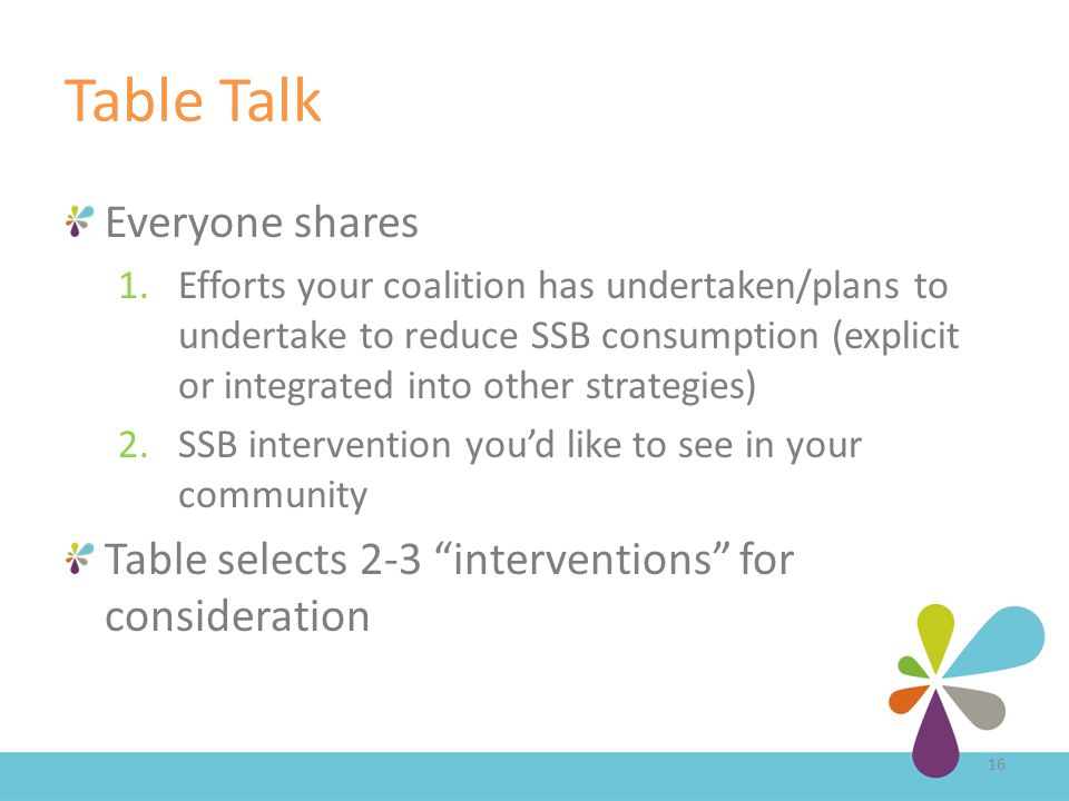 Table Talk Everyone shares 1.Efforts your coalition has undertaken/plans to undertake to reduce SSB consumption (explicit or integrated into other strategies) 2.SSB intervention you'd like to see in your community Table selects 2-3 interventions for consideration 16