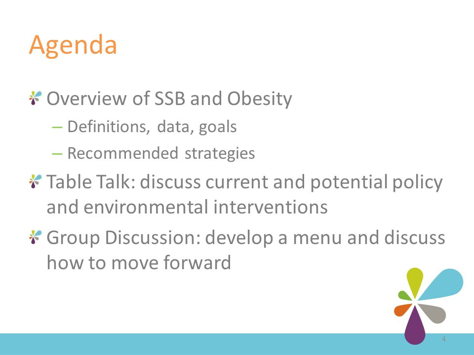 Agenda Overview of SSB and Obesity – Definitions, data, goals – Recommended strategies Table Talk: discuss current and potential policy and environmental interventions Group Discussion: develop a menu and discuss how to move forward 4