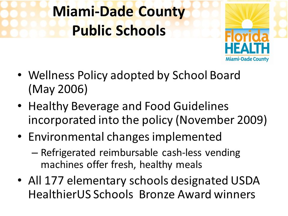 Miami-Dade County Public Schools Wellness Policy adopted by School Board (May 2006) Healthy Beverage and Food Guidelines incorporated into the policy (November 2009) Environmental changes implemented – Refrigerated reimbursable cash-less vending machines offer fresh, healthy meals All 177 elementary schools designated USDA HealthierUS Schools Bronze Award winners