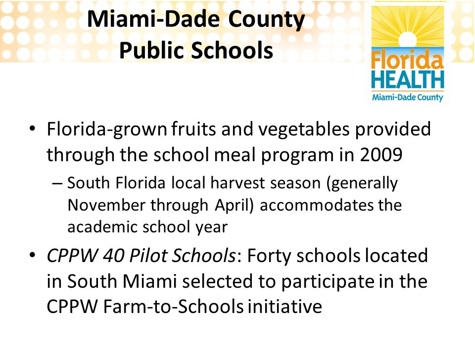 Miami-Dade County Public Schools Florida-grown fruits and vegetables provided through the school meal program in 2009 – South Florida local harvest season (generally November through April) accommodates the academic school year CPPW 40 Pilot Schools: Forty schools located in South Miami selected to participate in the CPPW Farm-to-Schools initiative