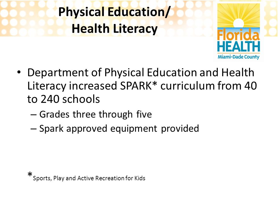 Physical Education/ Health Literacy Department of Physical Education and Health Literacy increased SPARK* curriculum from 40 to 240 schools – Grades three through five – Spark approved equipment provided * Sports, Play and Active Recreation for Kids
