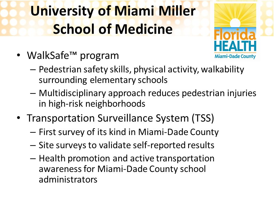 University of Miami Miller School of Medicine WalkSafe™ program – Pedestrian safety skills, physical activity, walkability surrounding elementary schools – Multidisciplinary approach reduces pedestrian injuries in high-risk neighborhoods Transportation Surveillance System (TSS) – First survey of its kind in Miami-Dade County – Site surveys to validate self-reported results – Health promotion and active transportation awareness for Miami-Dade County school administrators