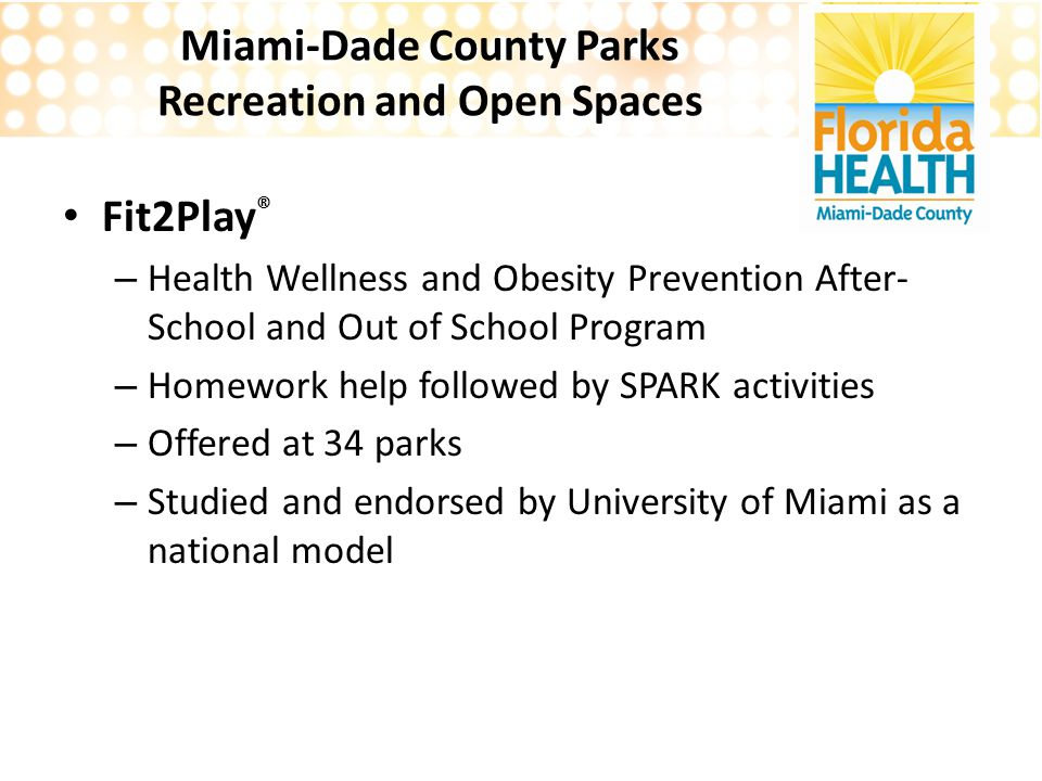 Miami-Dade County Parks Recreation and Open Spaces Fit2Play ® – Health Wellness and Obesity Prevention After- School and Out of School Program – Homework help followed by SPARK activities – Offered at 34 parks – Studied and endorsed by University of Miami as a national model
