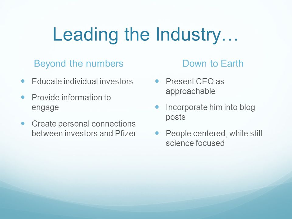 Leading the Industry… Beyond the numbers Educate individual investors Provide information to engage Create personal connections between investors and Pfizer Down to Earth Present CEO as approachable Incorporate him into blog posts People centered, while still science focused