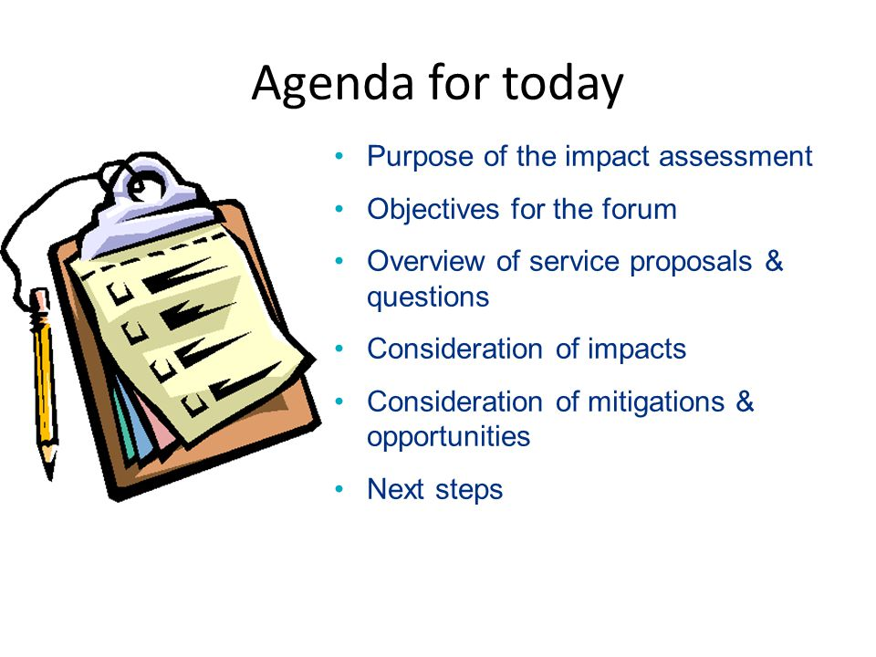 Agenda for today Purpose of the impact assessment Objectives for the forum Overview of service proposals & questions Consideration of impacts Consideration of mitigations & opportunities Next steps