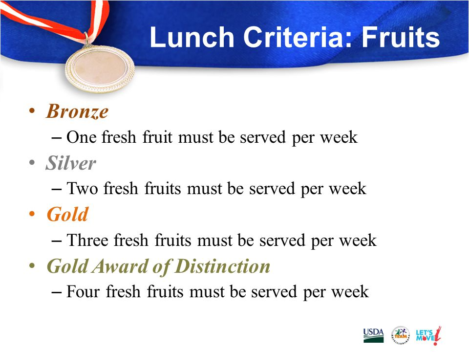 Lunch Criteria: Fruits All Award Levels – At least five different fruits must be offered each week with a different fruit each day – Dried fruit must have no added sweetener – Canned fruit must be packed in juice or light syrup – 100% juice can be counted as a fruit only once per week