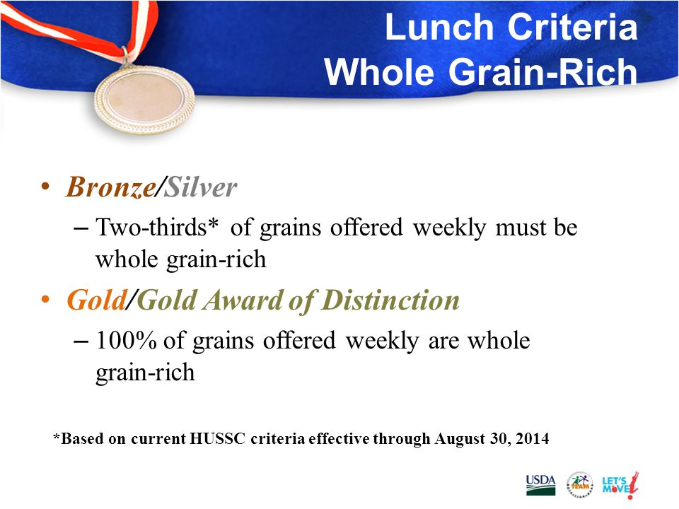 Lunch Criteria: Grains Bronze/Silver/Gold – At least three different types of whole grain-rich foods offered during the week Gold Award of Distinction – At least three different types of whole grain-rich foods offered during the week – Only one whole grain-rich offering per week may be a grain-based dessert