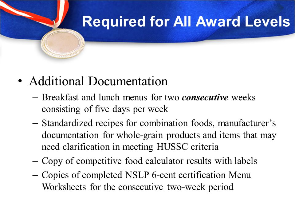 Silver, Gold, & Gold Award of Distinction Additional Requirements Submit completed and legible production records – Calendar lunch menus must match production records – Document all participation, (students and adults) – Items listed in quantifiable units (e.g., pounds, ounces, #10 cans) or by number of servings – Adequate portion sizes can be determined through documentation provided – Amount of food offered/served and leftovers are clearly stated – Menus must indicate actual food served; indicate menu changes – List all foods in proper category, (meats, vegetables, breads, fruits, milk varieties, etc.) – Indicate foods served for breakfast or lunch