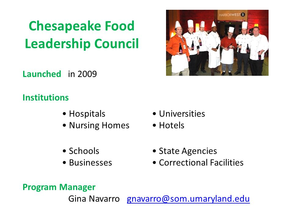 Chesapeake Food Leadership Council Launched in 2009 Institutions Program Manager Gina Navarro gnavarro@som.umaryland.edugnavarro@som.umaryland.edu Uni