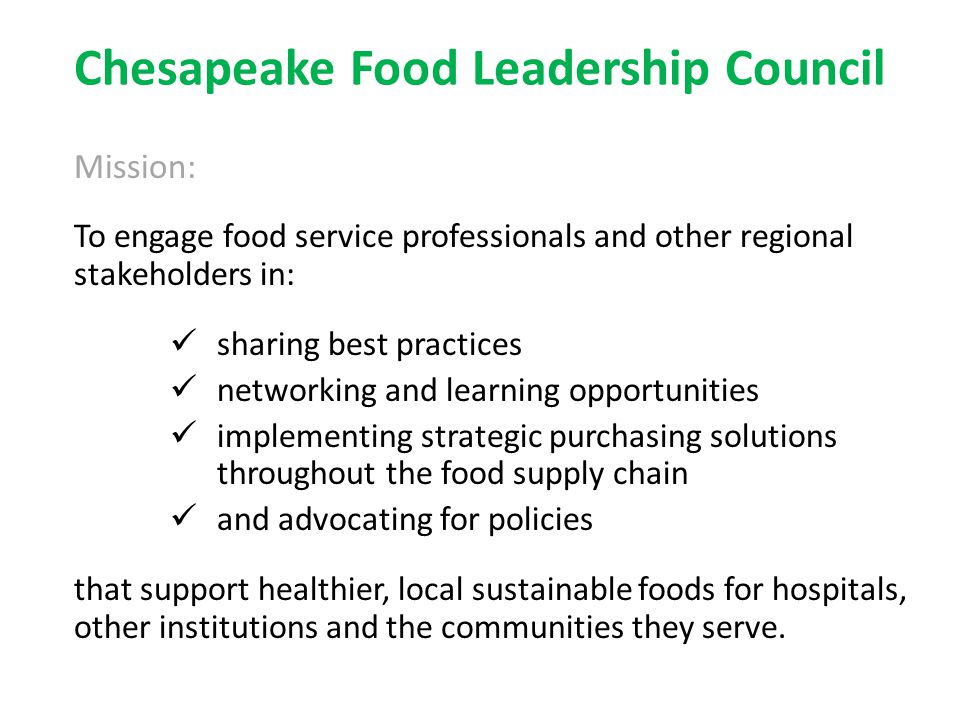 Chesapeake Food Leadership Council Mission: To engage food service professionals and other regional stakeholders in: sharing best practices networking and learning opportunities implementing strategic purchasing solutions throughout the food supply chain and advocating for policies that support healthier, local sustainable foods for hospitals, other institutions and the communities they serve.