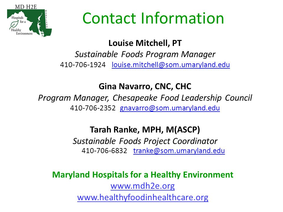 Contact Information Louise Mitchell, PT Sustainable Foods Program Manager 410-706-1924 louise.mitchell@som.umaryland.edulouise.mitchell@som.umaryland.edu Gina Navarro, CNC, CHC Program Manager, Chesapeake Food Leadership Council 410-706-2352 gnavarro@som.umaryland.edugnavarro@som.umaryland.edu Tarah Ranke, MPH, M(ASCP) Sustainable Foods Project Coordinator 410-706-6832 tranke@som.umaryland.edutranke@som.umaryland.edu Maryland Hospitals for a Healthy Environment www.mdh2e.org www.healthyfoodinhealthcare.org